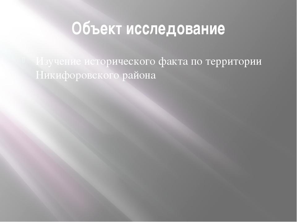 Объект исследование Изучение исторического факта по территории Никифоровского...