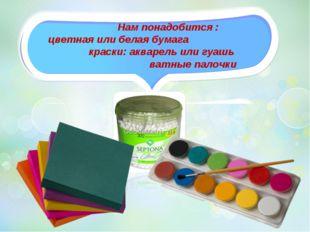 Нам понадобится : цветная или белая бумага краски: акварель или гуашь ватные