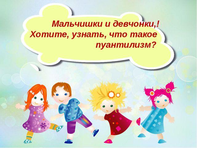 Мальчишки и девчонки,! Хотите, узнать, что такое пуантилизм?