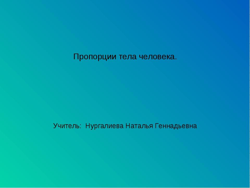 Пропорции тела человека. Учитель: Нургалиева Наталья Геннадьевна