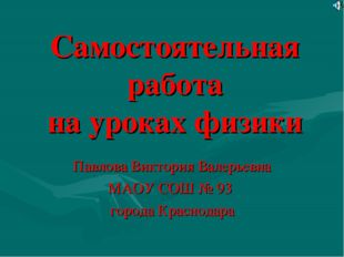 Самостоятельная работа на уроках физики Павлова Виктория Валерьевна МАОУ СОШ