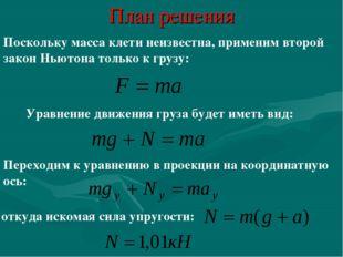 План решения Поскольку масса клети неизвестна, применим второй закон Ньютона