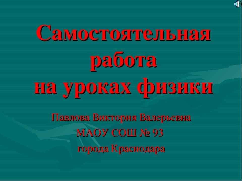 Самостоятельная работа на уроках физики Павлова Виктория Валерьевна МАОУ СОШ...