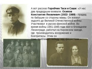 А вот рассказ Горобчик Таси и Саши: «У нас два прадедушки воевали. Осипов Кон