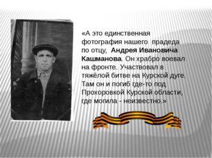 «А это единственная фотография нашего прадеда по отцу, Андрея Ивановича Кашма