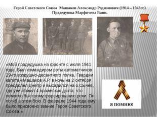 Герой Советского Союза Машаков Александр Родионович (1914 – 1943гг.) Прадедуш