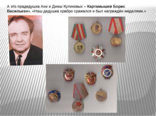 А это прадедушка Ани и Димы Куликовых – Картамышев Борис Васильевич. «Наш дед