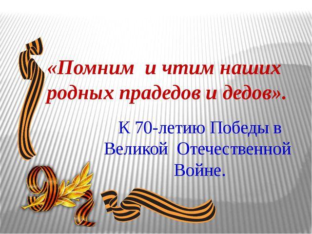 К 70-летию Победы в Великой Отечественной Войне. «Помним и чтим наших родных...