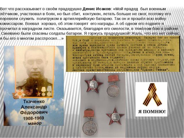 Вот что рассказывает о своём прадедушке Денис Исаков: «Мой прадед был военным...