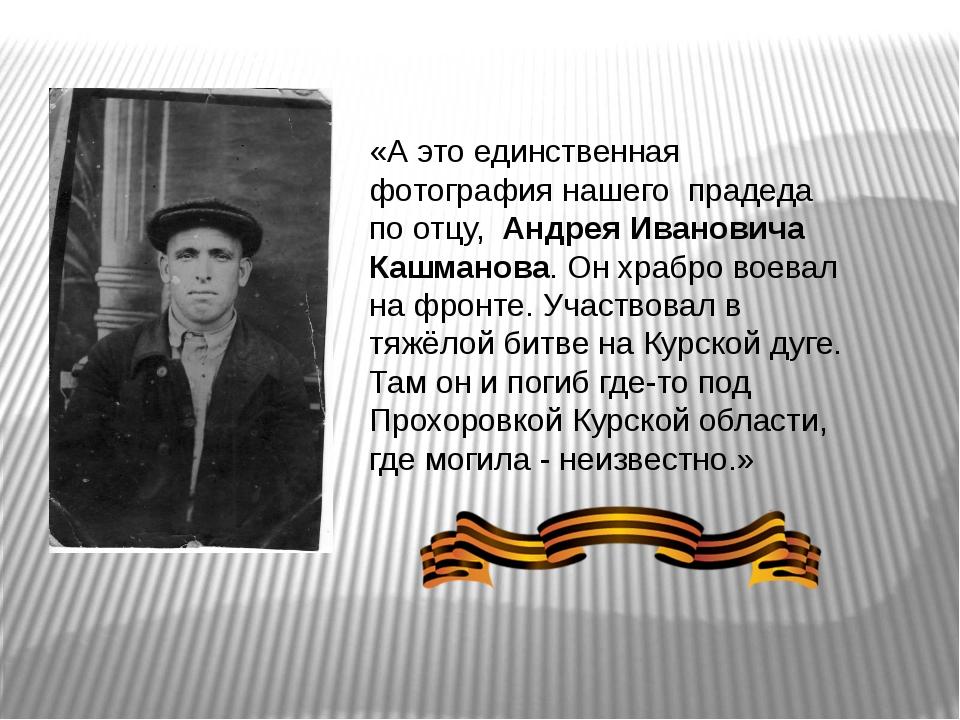 «А это единственная фотография нашего прадеда по отцу, Андрея Ивановича Кашма...