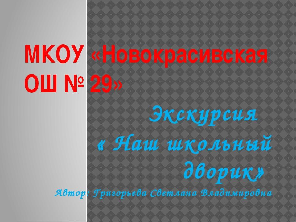 МКОУ «Новокрасивская ОШ № 29» Экскурсия « Наш школьный дворик» Автор: Григорь...