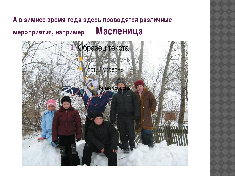 А в зимнее время года здесь проводятся различные мероприятия, например, Масле...