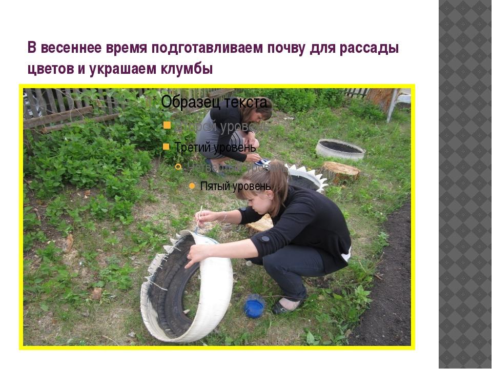 В весеннее время подготавливаем почву для рассады цветов и украшаем клумбы