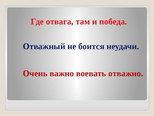 Где отвага, там и победа. Отважный не боится неудачи. Очень важно воевать от...