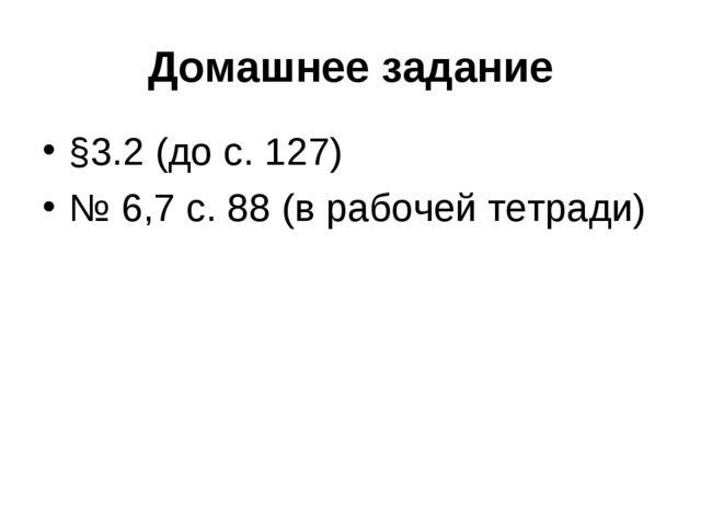 Домашнее задание §3.2 (до с. 127) № 6,7 с. 88 (в рабочей тетради)