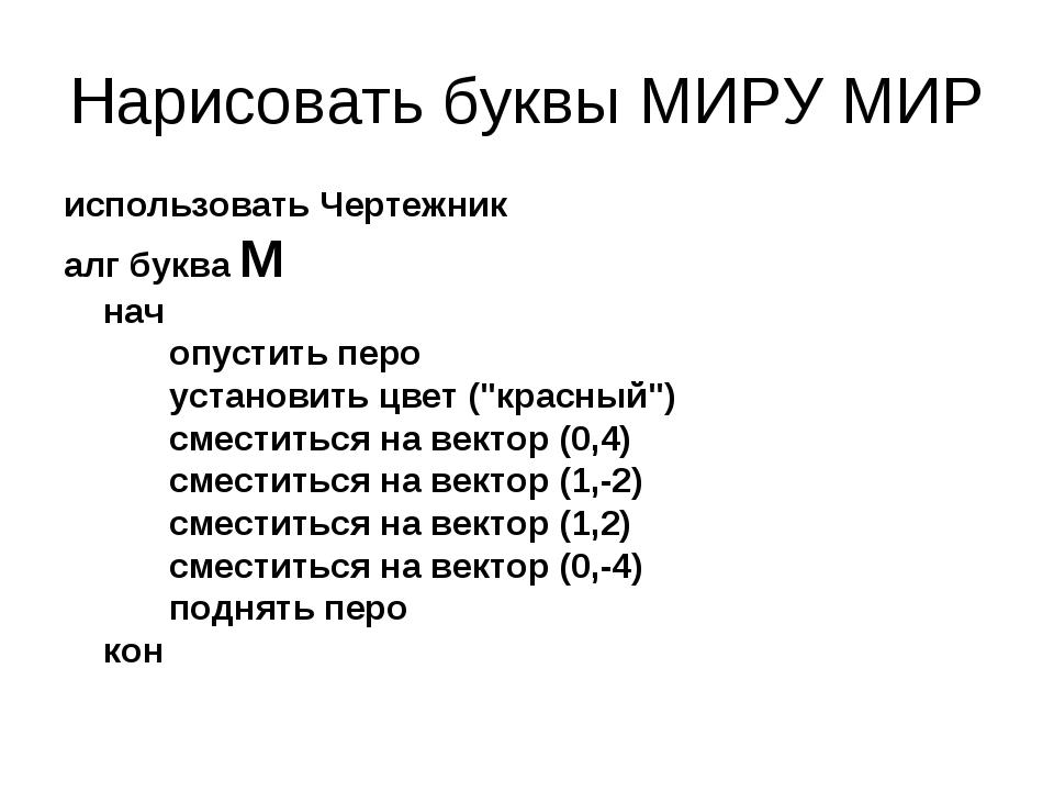 Нарисовать буквы МИРУ МИР использовать Чертежник алг буква М нач опустить...