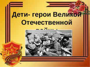 Дети- герои Великой Отечественной войны