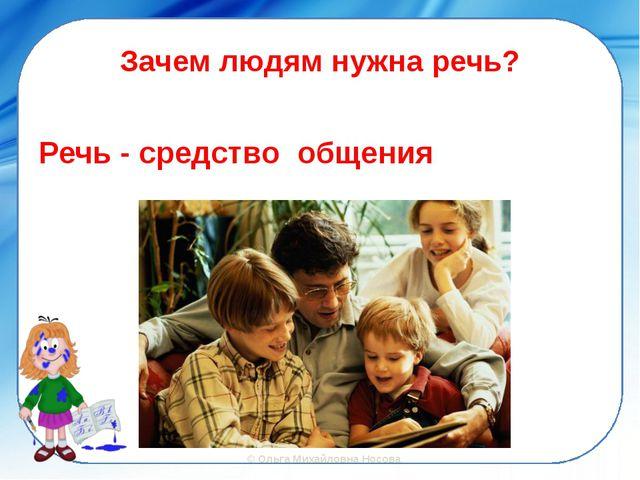 Зачем людям нужна речь? Речь - средство общения ©Ольга Михайловна Носова