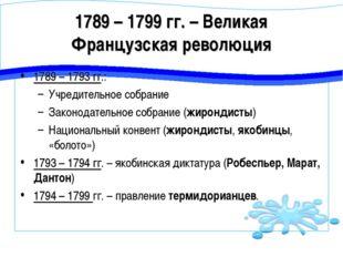 1789 – 1799 гг. – Великая Французская революция 1789 – 1793 гг.: Учредительно