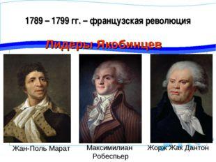 1789 – 1799 гг. – французская революция Лидеры Якобинцев Жорж Жак Дантон Макс