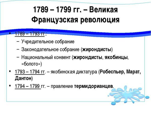 1789 – 1799 гг. – Великая Французская революция 1789 – 1793 гг.: Учредительно...