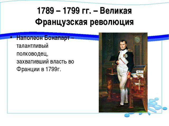 1789 – 1799 гг. – Великая Французская революция Наполеон Бонапарт – талантлив...