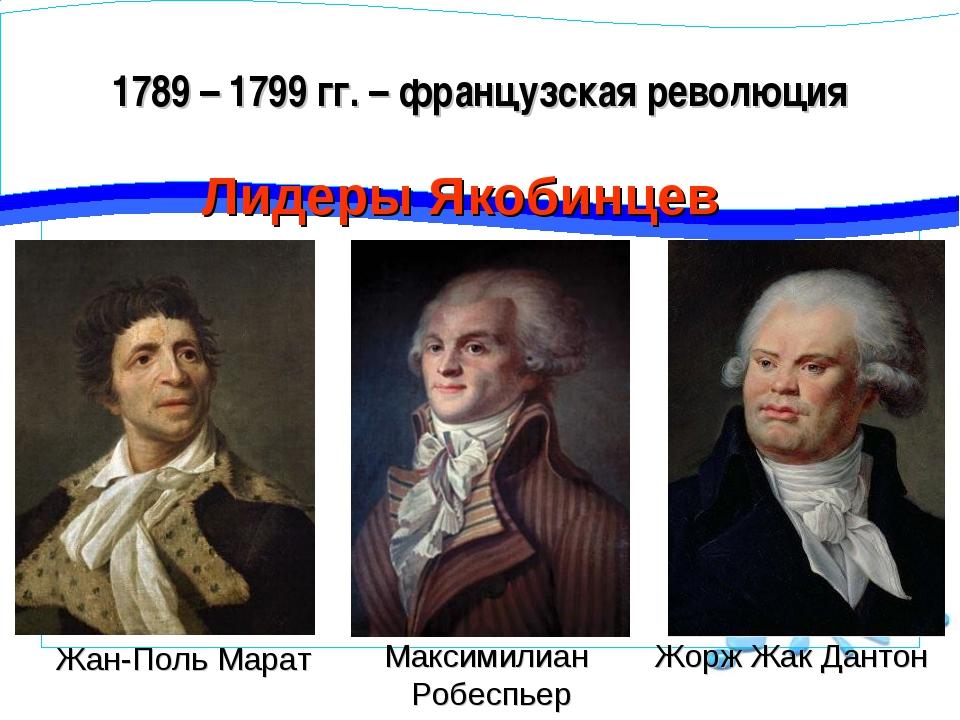1789 – 1799 гг. – французская революция Лидеры Якобинцев Жорж Жак Дантон Макс...
