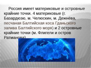 Россия имеет материковые и островные крайние точки. 4 материковые (г. Базард