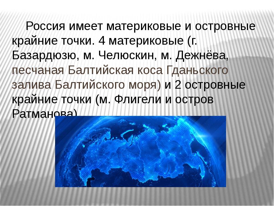 Россия имеет материковые и островные крайние точки. 4 материковые (г. Базард...