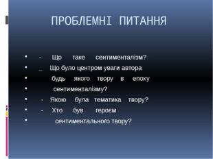 ПРОБЛЕМНІ ПИТАННЯ - Що таке сентименталізм?  _ Що було центром уваги автора