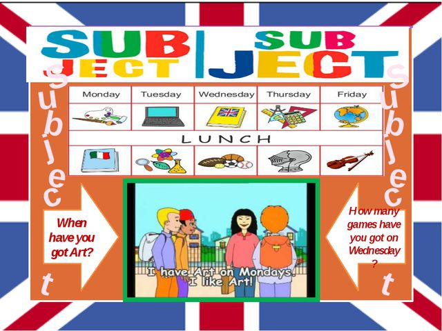 When have you got Art? How many games have you got on Wednesday? S u b j e c...