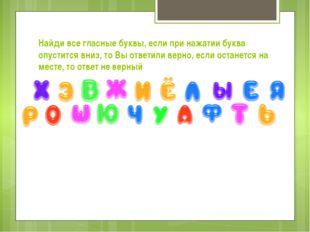 Найди все гласные буквы, если при нажатии буква опустится вниз, то Вы ответил