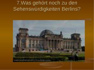 7.Was gehört noch zu den Sehenswürdigkeiten Berlins?