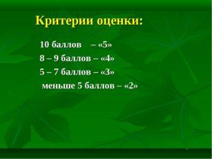 Критерии оценки: 10 баллов – «5» 8 – 9 баллов – «4» 5 – 7 баллов – «3» меньше