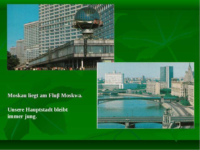 Moskau liegt am Fluβ Moskwa. Unsere Hauptstadt bleibt immer jung.