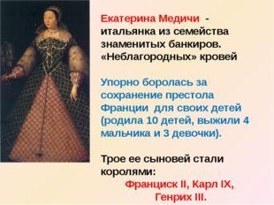 Екатерина Медичи - итальянка из семейства знаменитых банкиров. «Неблагородных