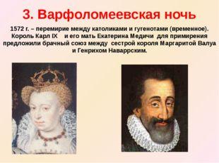 3. Варфоломеевская ночь 1572 г. – перемирие между католиками и гугенотами (вр