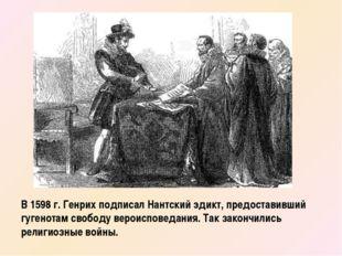 В 1598 г. Генрих подписал Нантский эдикт, предоставивший гугенотам свободу ве