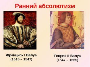 Ранний абсолютизм Франциск I Валуа (1515 – 1547) Генрих II Валуа (1547 – 1559)