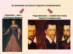 За влияние на юного короля соперничали Королева – мать Екатерина Медичи Родст