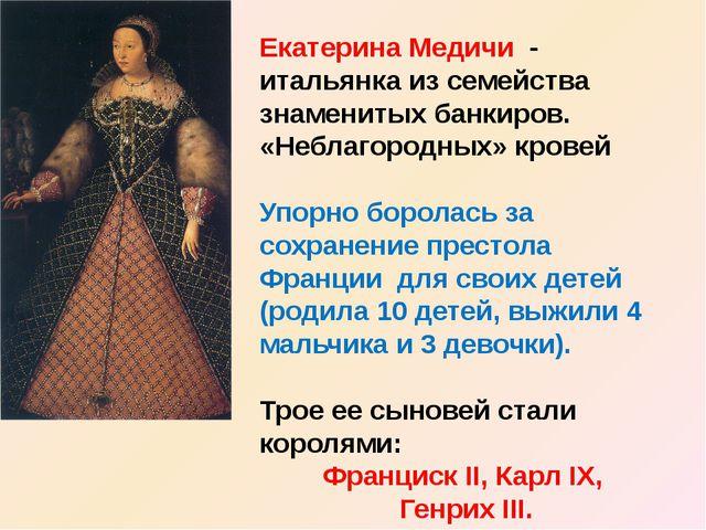 Екатерина Медичи - итальянка из семейства знаменитых банкиров. «Неблагородных...