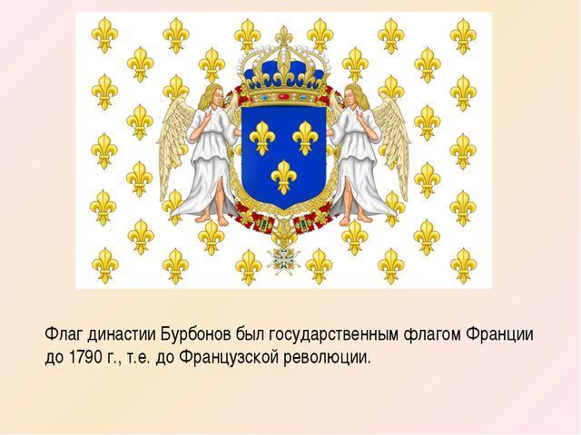 Флаг династии Бурбонов был государственным флагом Франции до 1790 г., т.е. до...