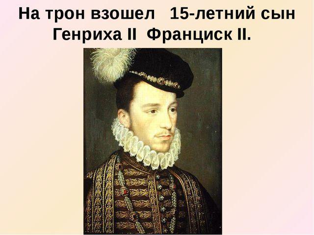 На трон взошел 15-летний сын Генриха II Франциск II.