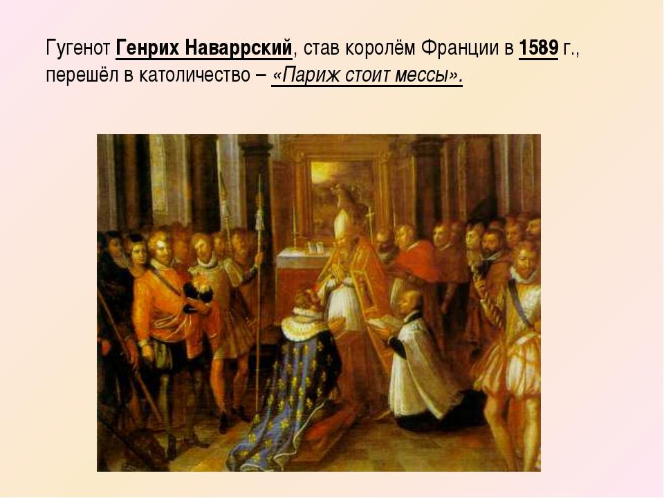 Гугенот Генрих Наваррский, став королём Франции в 1589 г., перешёл в католиче...