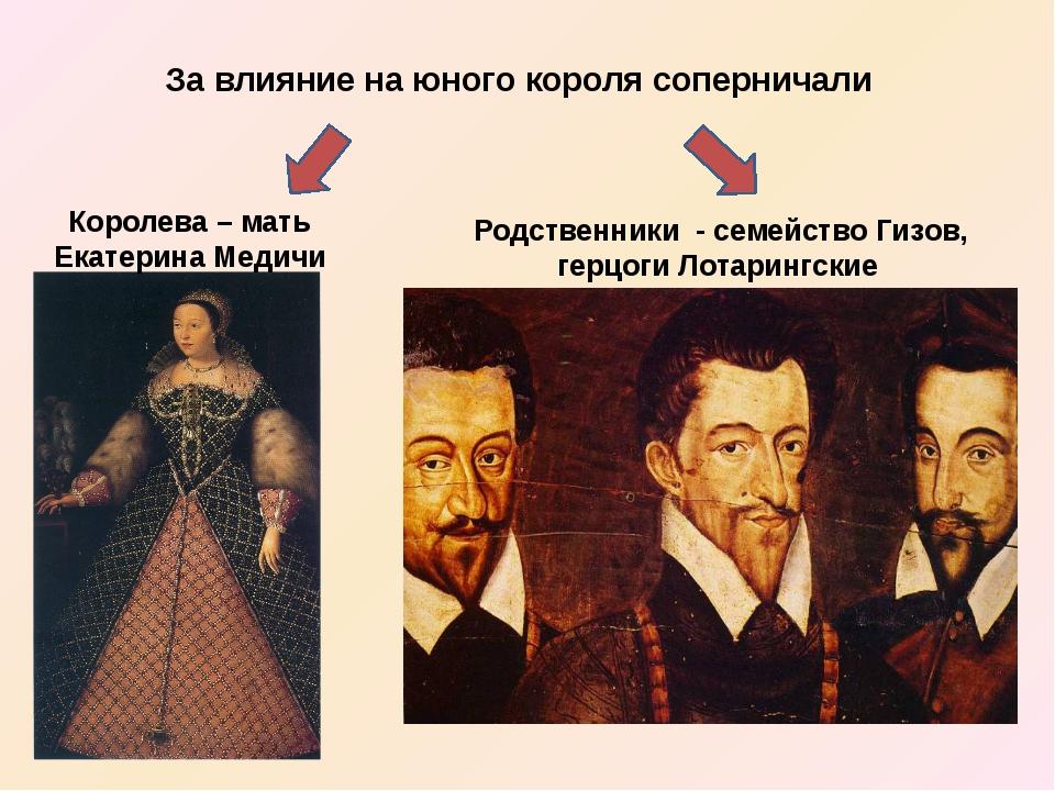 За влияние на юного короля соперничали Королева – мать Екатерина Медичи Родст...