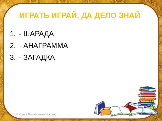 ИГРАТЬ ИГРАЙ, ДА ДЕЛО ЗНАЙ - ШАРАДА - АНАГРАММА - ЗАГАДКА ©Ольга Михайловна...