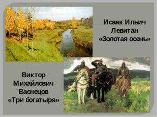 Исаак Ильич Левитан «Золотая осень» Виктор Михайлович Васнецов «Три богатыря»