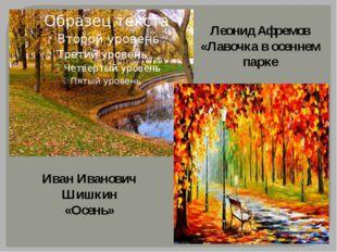 Иван Иванович Шишкин «Осень» Леонид Афремов «Лавочка в осеннем парке