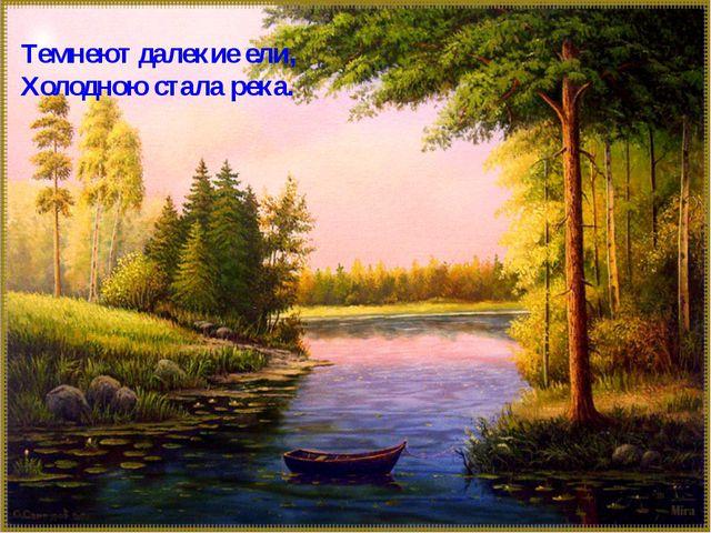 Темнеют далекие ели, Холодною стала река.