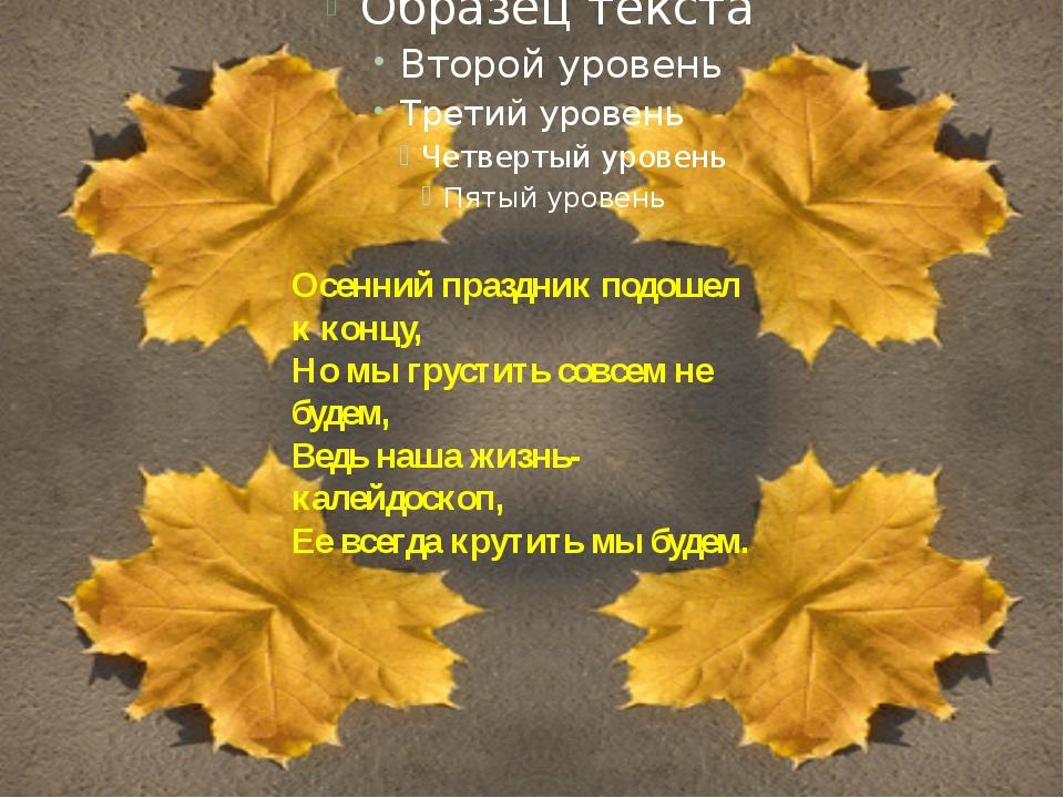 Осенний праздник подошел к концу, Но мы грустить совсем не будем, Ведь наша...
